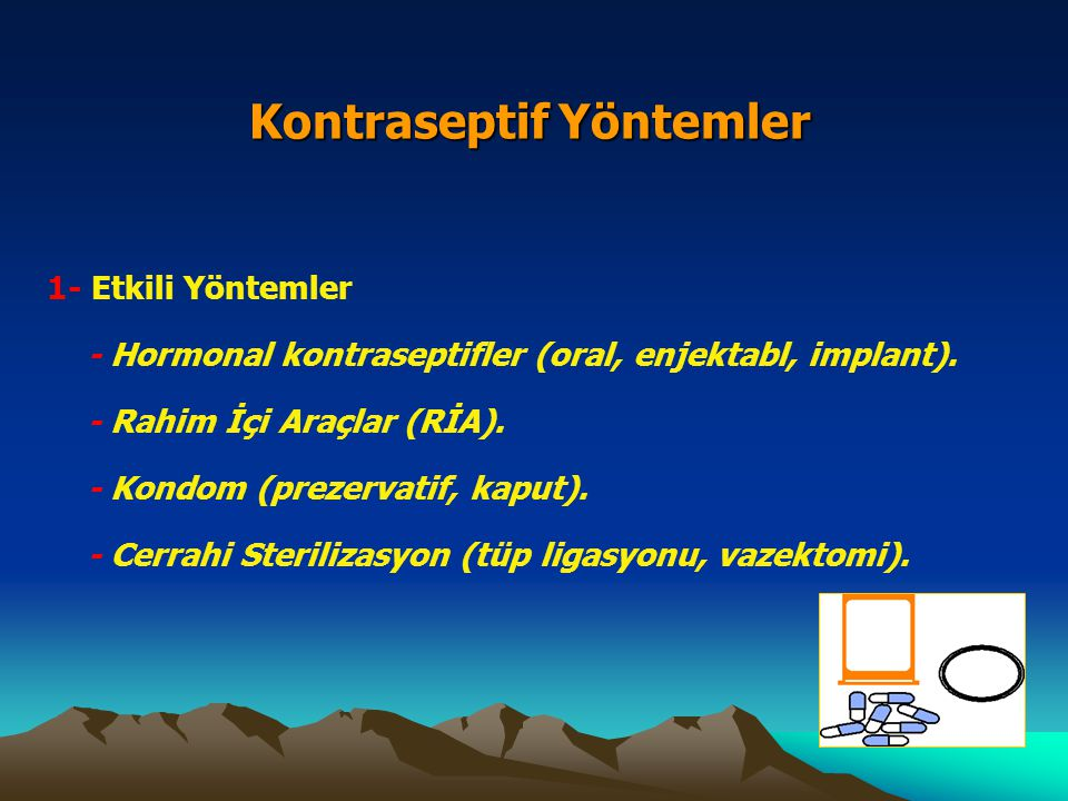 Kontraseptif Yöntemler 1- Etkili Yöntemler - Hormonal kontraseptifler (oral, enjektabl, implant). - Rahim İçi Araçlar (RİA). - Kondom (prezervatif, ka