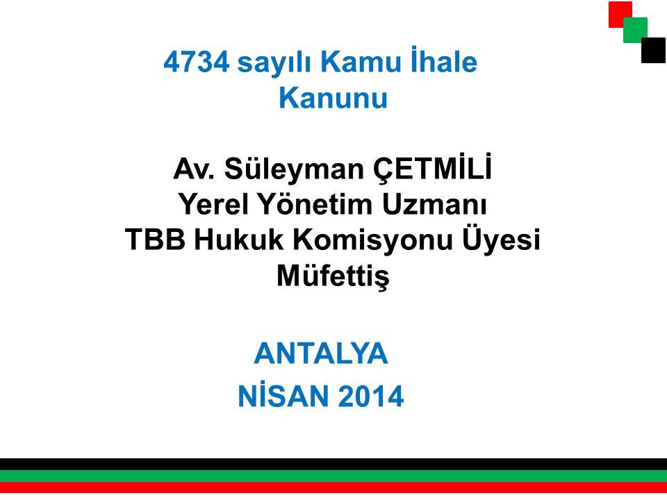 4734 sayılı Kamu İhale Kanunu Av. Süleyman ÇETMİLİ Yerel Yönetim Uzmanı TBB Hukuk Komisyonu Üyesi Müfettiş ANTALYA NİSAN 2014