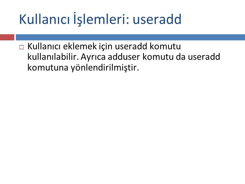 Kullanıcı İşlemleri: useradd  Kullanıcı eklemek için useradd komutu kullanılabilir. Ayrıca adduser komutu da useradd komutuna yönlendirilmiştir.