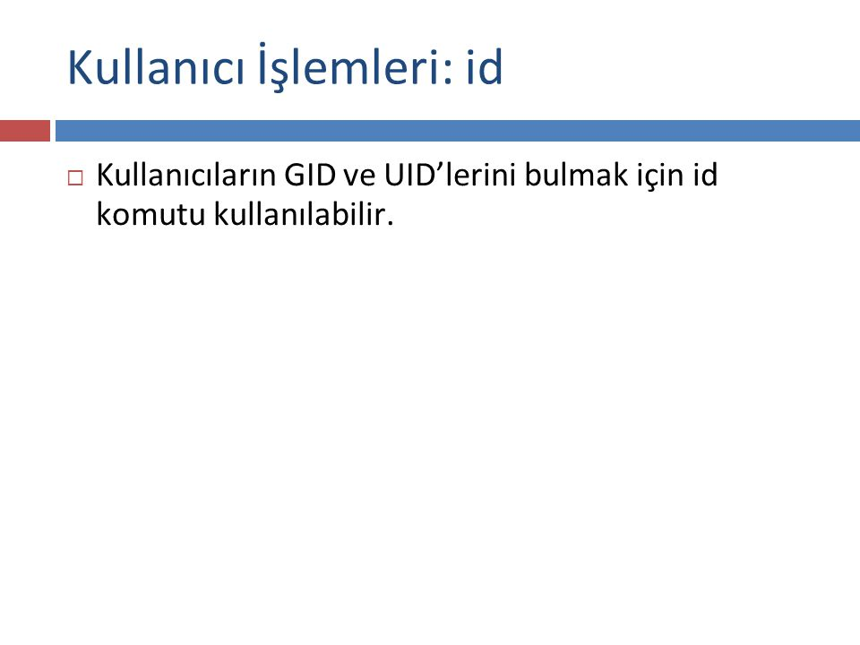 Kullanıcı İşlemleri: id  Kullanıcıların GID ve UID'lerini bulmak için id komutu kullanılabilir.
