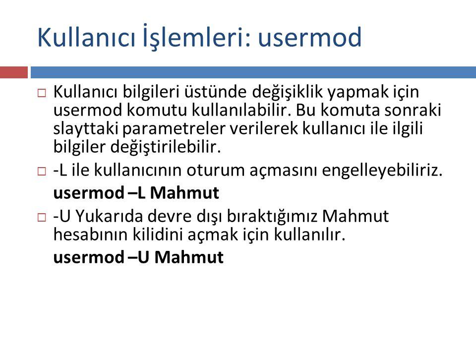Kullanıcı İşlemleri: usermod  Kullanıcı bilgileri üstünde değişiklik yapmak için usermod komutu kullanılabilir. Bu komuta sonraki slayttaki parametre