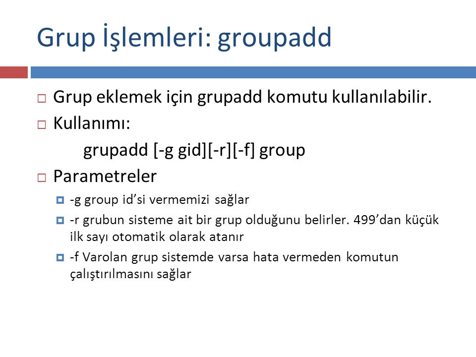 Grup İşlemleri: groupadd  Grup eklemek için grupadd komutu kullanılabilir.  Kullanımı: grupadd [-g gid][-r][-f] group  Parametreler  -g group id's