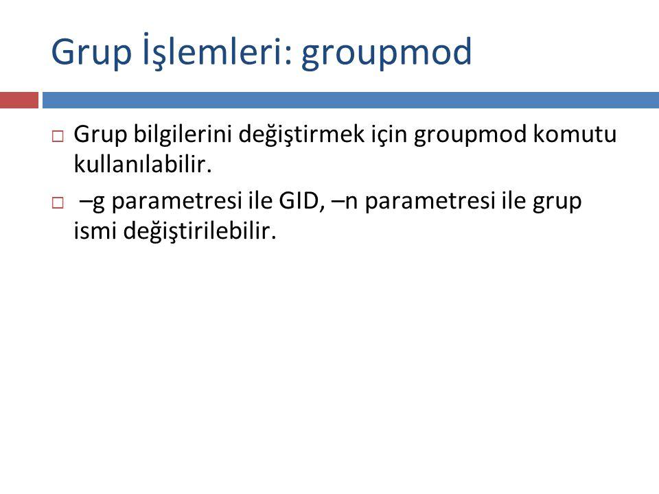 Grup İşlemleri: groupmod  Grup bilgilerini değiştirmek için groupmod komutu kullanılabilir.  –g parametresi ile GID, –n parametresi ile grup ismi de