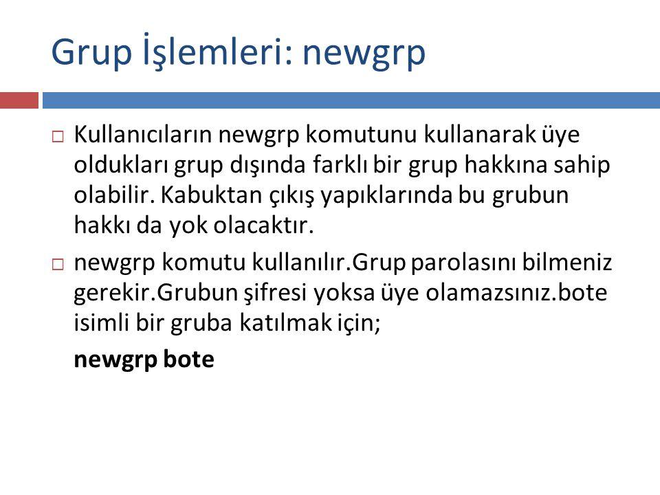 Grup İşlemleri: newgrp  Kullanıcıların newgrp komutunu kullanarak üye oldukları grup dışında farklı bir grup hakkına sahip olabilir. Kabuktan çıkış y