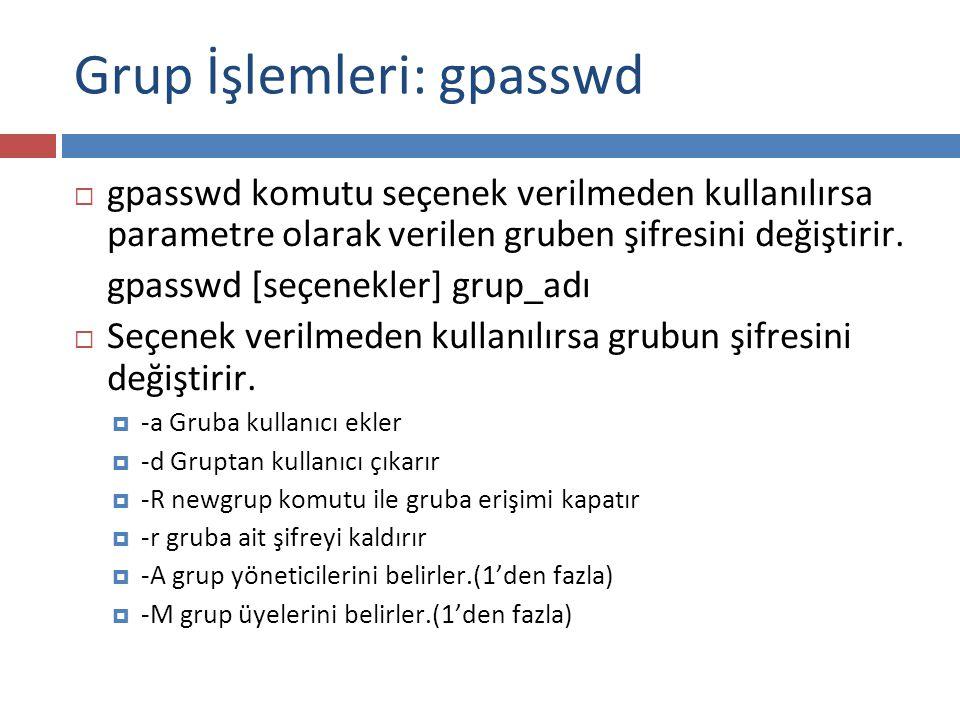 Grup İşlemleri: gpasswd  gpasswd komutu seçenek verilmeden kullanılırsa parametre olarak verilen gruben şifresini değiştirir. gpasswd [seçenekler] gr