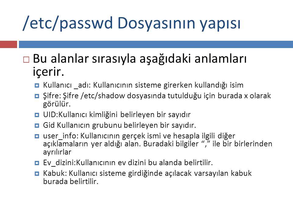 /etc/passwd Dosyasının yapısı  Bu alanlar sırasıyla aşağıdaki anlamları içerir.  Kullanıcı _adı: Kullanıcının sisteme girerken kullandığı isim  Şif