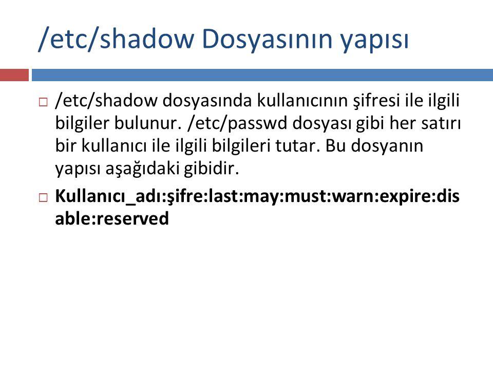 /etc/shadow Dosyasının yapısı  /etc/shadow dosyasında kullanıcının şifresi ile ilgili bilgiler bulunur. /etc/passwd dosyası gibi her satırı bir kulla