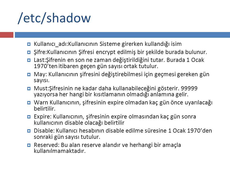 /etc/shadow  Kullanıcı_adı:Kullanıcının Sisteme girerken kullandığı isim  Şifre:Kullanıcının Şifresi encrypt edilmiş bir şekilde burada bulunur.  L