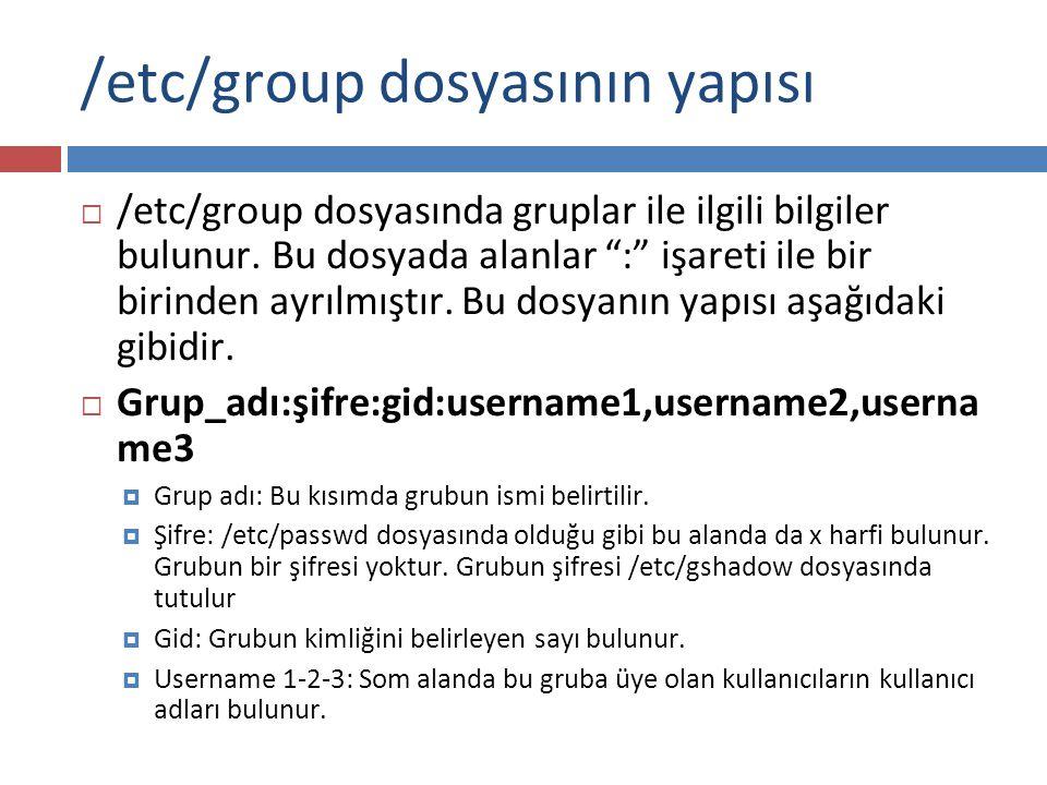/etc/gshadow Dosyası  /etc/gshadow Dosyasının yapısı  /etc/shadow dosyasında kullanıcıların şifre bilgileri bulunduğu gibi grup şifreleri ve grup yönetimi ile ilgili bilgiler /etc/gshadow dosyasında bulunur.