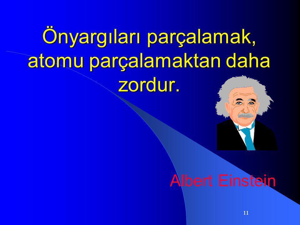 11 Önyargıları parçalamak, atomu parçalamaktan daha zordur. Albert Einstein