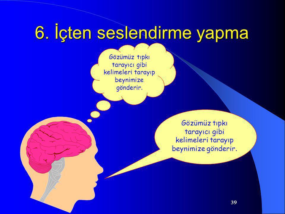 39 6. İçten seslendirme yapma Gözümüz tıpkı tarayıcı gibi kelimeleri tarayıp beynimize gönderir.