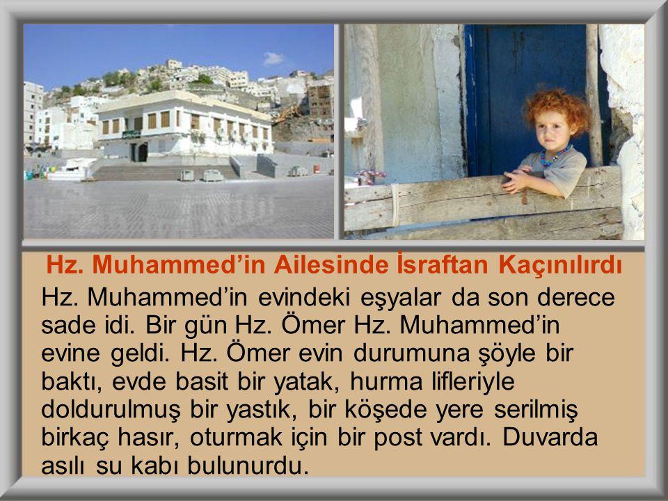Hz. Muhammed'in evindeki eşyalar da son derece sade idi. Bir gün Hz. Ömer Hz. Muhammed'in evine geldi. Hz. Ömer evin durumuna şöyle bir baktı, evde ba