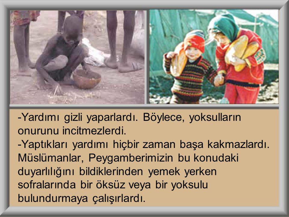 -Yardımı gizli yaparlardı. Böylece, yoksulların onurunu incitmezlerdi. -Yaptıkları yardımı hiçbir zaman başa kakmazlardı. Müslümanlar, Peygamberimizin