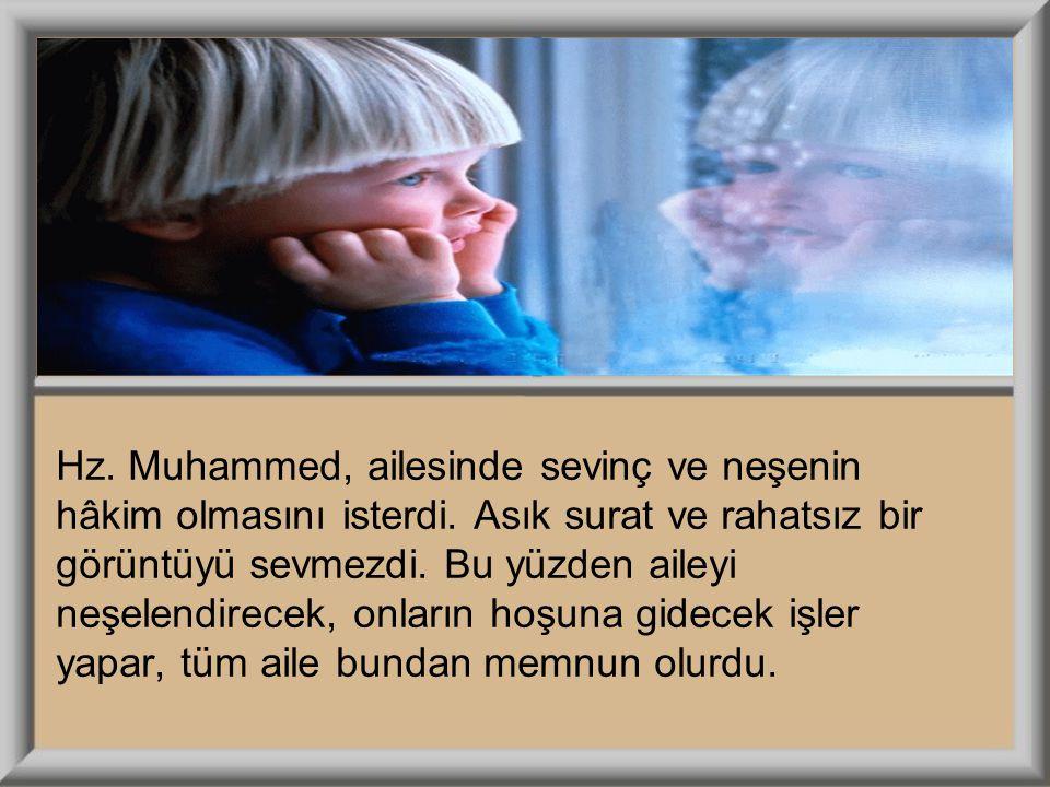 Hz. Muhammed, ailesinde sevinç ve neşenin hâkim olmasını isterdi. Asık surat ve rahatsız bir görüntüyü sevmezdi. Bu yüzden aileyi neşelendirecek, onla