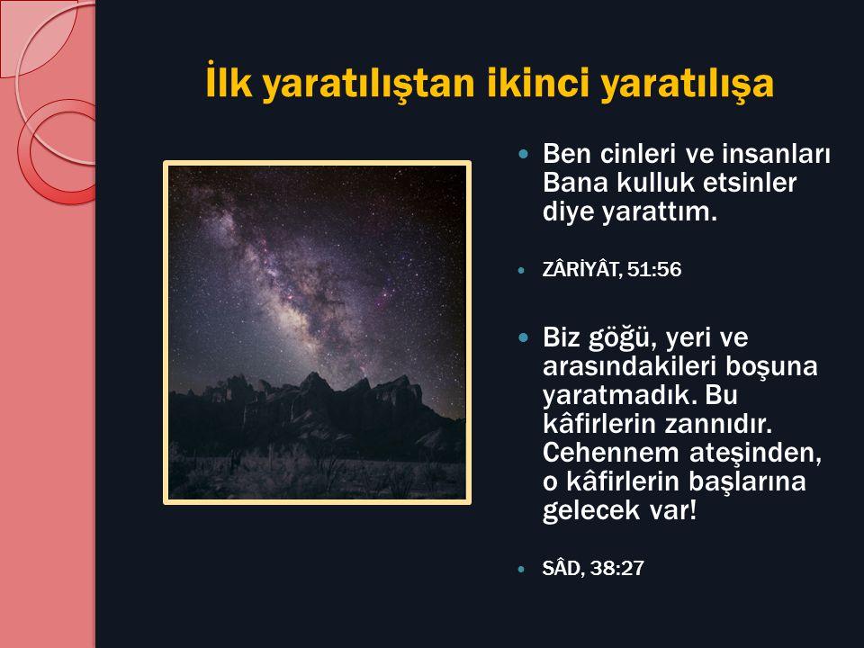 İlk yaratılıştan ikinci yaratılışa Ben cinleri ve insanları Bana kulluk etsinler diye yarattım. ZÂRİYÂT, 51:56 Biz göğü, yeri ve arasındakileri boşuna