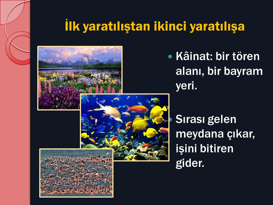 İlk yaratılıştan ikinci yaratılışa Kâinat: bir tören alanı, bir bayram yeri. Sırası gelen meydana çıkar, işini bitiren gider.