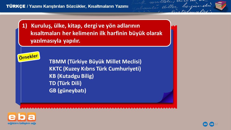 12 Örnekler TBMM (Türkiye Büyük Millet Meclisi) KKTC (Kuzey Kıbrıs Türk Cumhuriyeti) KB (Kutadgu Bilig) TD (Türk Dili) GB (güneybatı) 1)Kuruluş, ülke, kitap, dergi ve yön adlarının kısaltmaları her kelimenin ilk harfinin büyük olarak yazılmasıyla yapılır.
