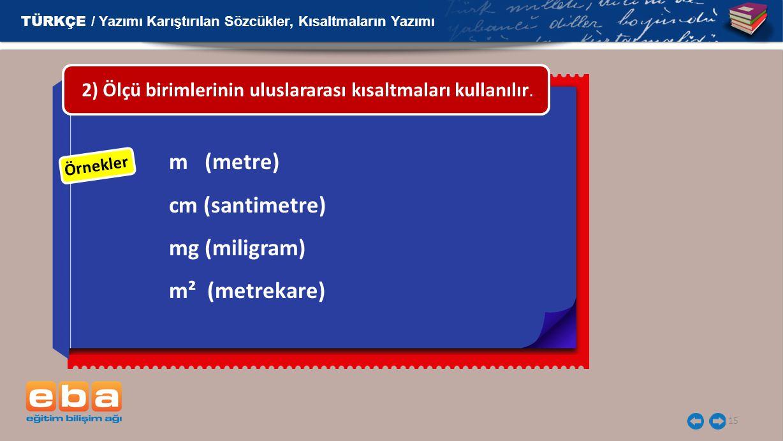 15 Örnekler m (metre) cm (santimetre) mg (miligram) m² (metrekare) 2) Ölçü birimlerinin uluslararası kısaltmaları kullanılır.