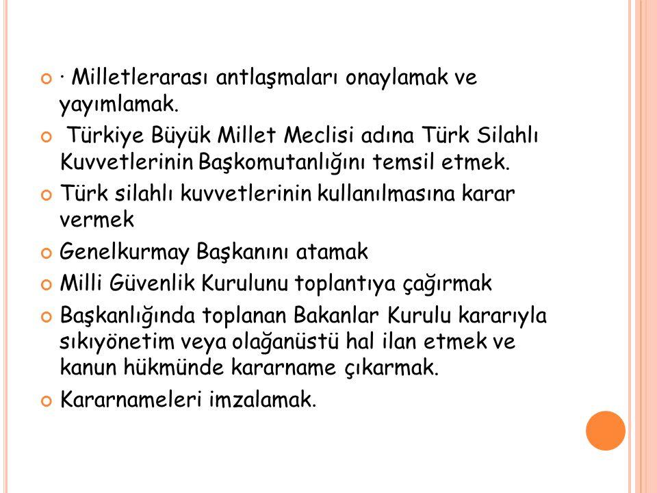 · Milletlerarası antlaşmaları onaylamak ve yayımlamak. Türkiye Büyük Millet Meclisi adına Türk Silahlı Kuvvetlerinin Başkomutanlığını temsil etmek. Tü