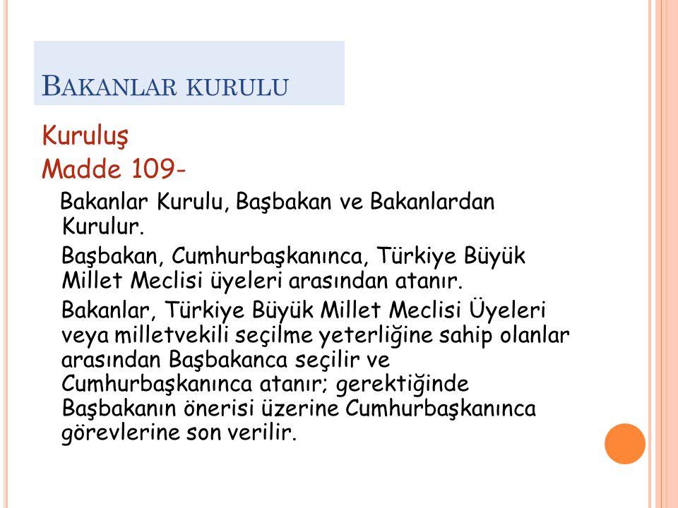 B AKANLAR KURULU Kuruluş Madde 109- Bakanlar Kurulu, Başbakan ve Bakanlardan Kurulur. Başbakan, Cumhurbaşkanınca, Türkiye Büyük Millet Meclisi üyeleri