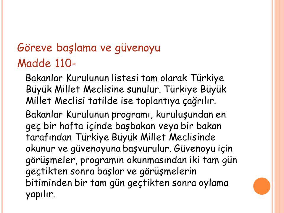 Göreve başlama ve güvenoyu Madde 110- Bakanlar Kurulunun listesi tam olarak Türkiye Büyük Millet Meclisine sunulur. Türkiye Büyük Millet Meclisi tatil