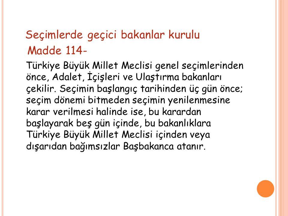 Seçimlerde geçici bakanlar kurulu Madde 114- Türkiye Büyük Millet Meclisi genel seçimlerinden önce, Adalet, İçişleri ve Ulaştırma bakanları çekilir.