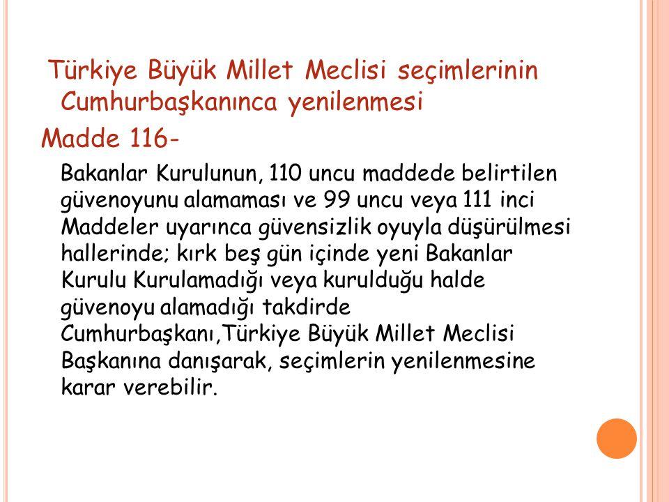 Türkiye Büyük Millet Meclisi seçimlerinin Cumhurbaşkanınca yenilenmesi Madde 116- Bakanlar Kurulunun, 110 uncu maddede belirtilen güvenoyunu alamaması ve 99 uncu veya 111 inci Maddeler uyarınca güvensizlik oyuyla düşürülmesi hallerinde; kırk beş gün içinde yeni Bakanlar Kurulu Kurulamadığı veya kurulduğu halde güvenoyu alamadığı takdirde Cumhurbaşkanı,Türkiye Büyük Millet Meclisi Başkanına danışarak, seçimlerin yenilenmesine karar verebilir.
