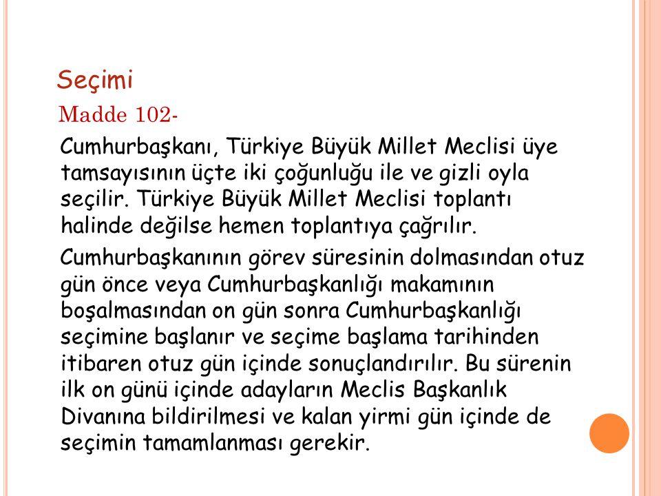 Seçimi Madde 102- Cumhurbaşkanı, Türkiye Büyük Millet Meclisi üye tamsayısının üçte iki çoğunluğu ile ve gizli oyla seçilir. Türkiye Büyük Millet Mecl
