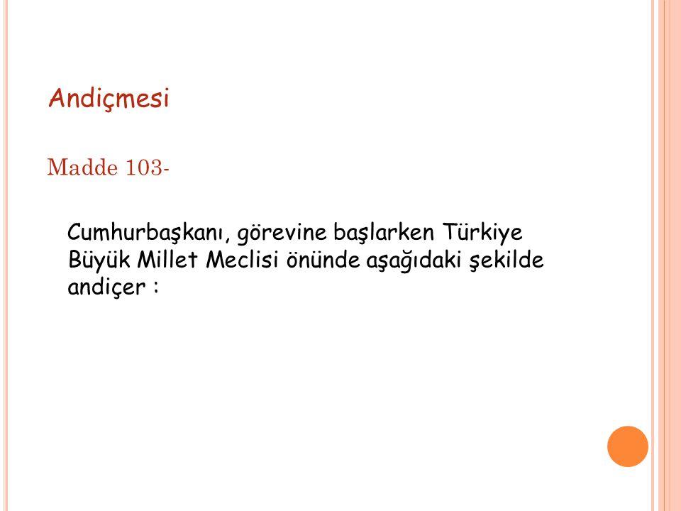 Andiçmesi Madde 103- Cumhurbaşkanı, görevine başlarken Türkiye Büyük Millet Meclisi önünde aşağıdaki şekilde andiçer :