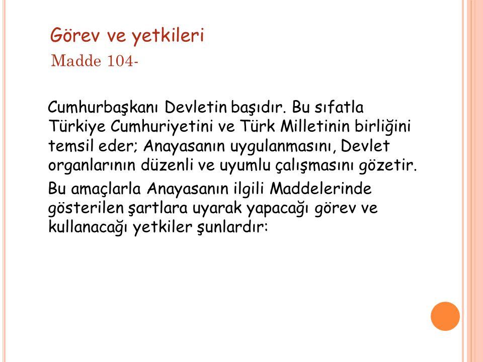 Görev ve yetkileri Madde 104- Cumhurbaşkanı Devletin başıdır. Bu sıfatla Türkiye Cumhuriyetini ve Türk Milletinin birliğini temsil eder; Anayasanın uy