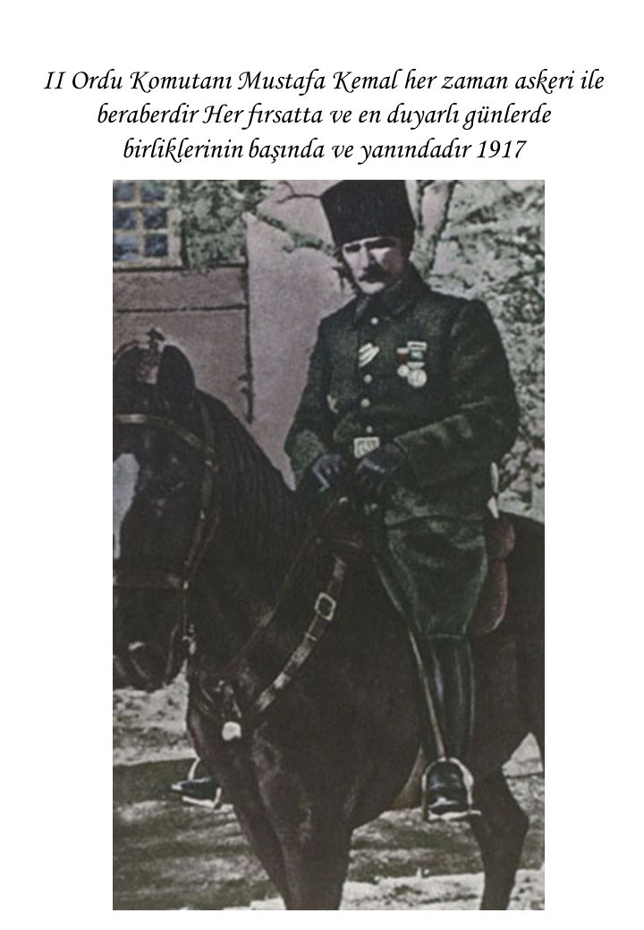 II Ordu Komutanı Mustafa Kemal her zaman askeri ile beraberdir Her fırsatta ve en duyarlı günlerde birliklerinin başında ve yanındadır 1917