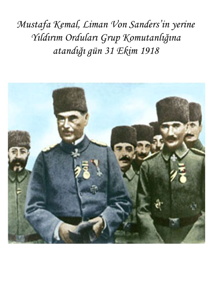 Mustafa Kemal, Liman Von Sanders'in yerine Yıldırım Orduları Grup Komutanlığına atandığı gün 31 Ekim 1918