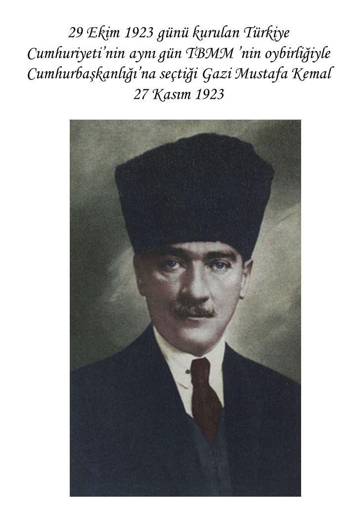 29 Ekim 1923 günü kurulan Türkiye Cumhuriyeti'nin aynı gün TBMM 'nin oybirliğiyle Cumhurbaşkanlığı'na seçtiği Gazi Mustafa Kemal 27 Kasım 1923
