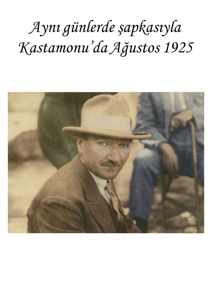 Aynı günlerde şapkasıyla Kastamonu'da Ağustos 1925