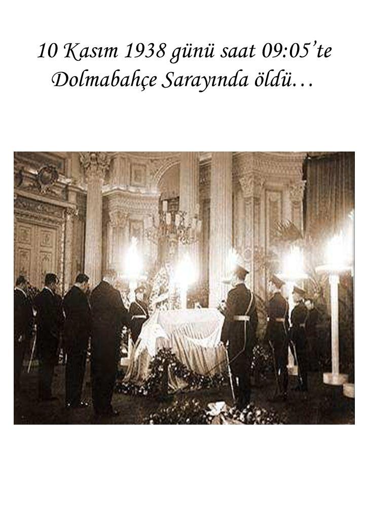 10 Kasım 1938 günü saat 09:05'te Dolmabahçe Sarayında öldü…