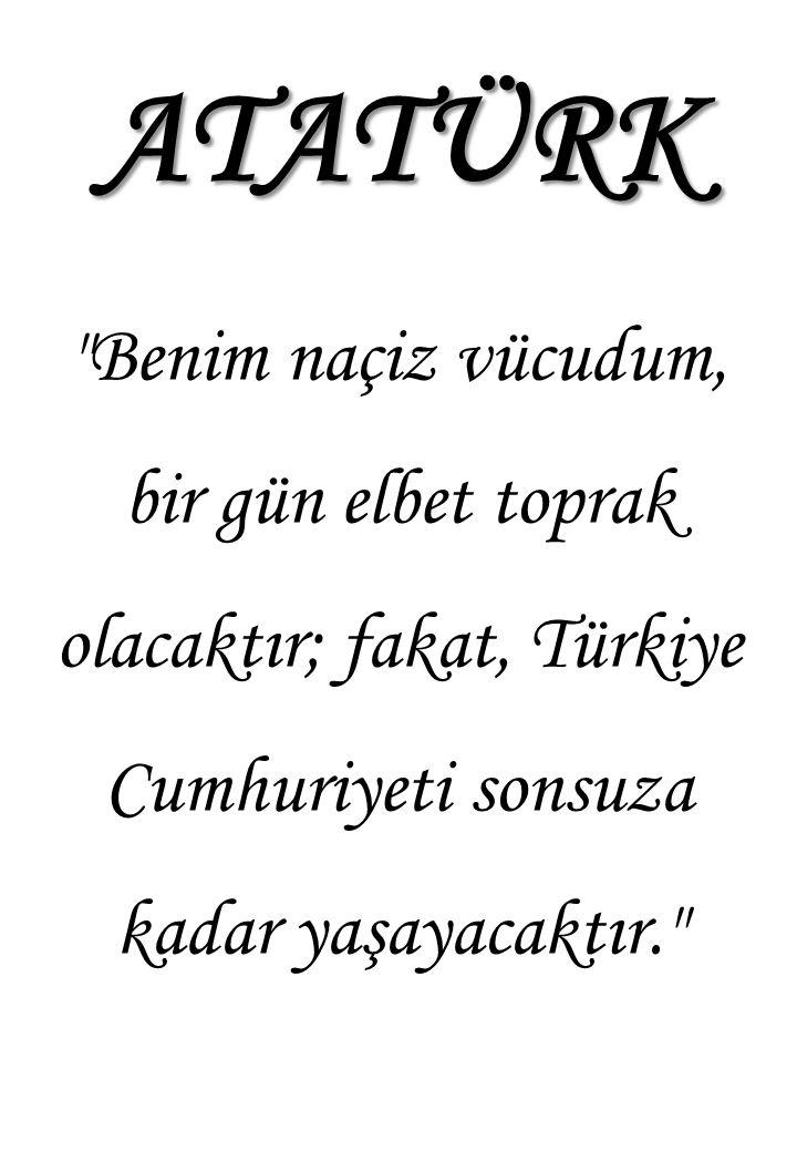 ATATÜRK Benim naçiz vücudum, bir gün elbet toprak olacaktır; fakat, Türkiye Cumhuriyeti sonsuza kadar yaşayacaktır.