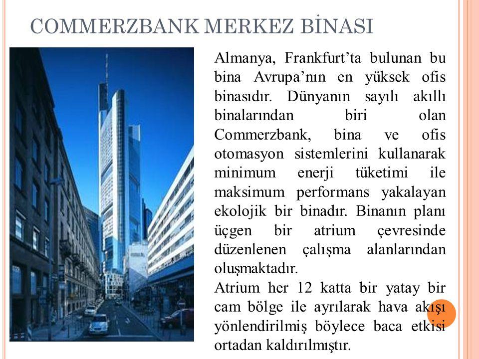 COMMERZBANK MERKEZ BİNASI Almanya, Frankfurt'ta bulunan bu bina Avrupa'nın en yüksek ofis binasıdır. Dünyanın sayılı akıllı binalarından biri olan Com