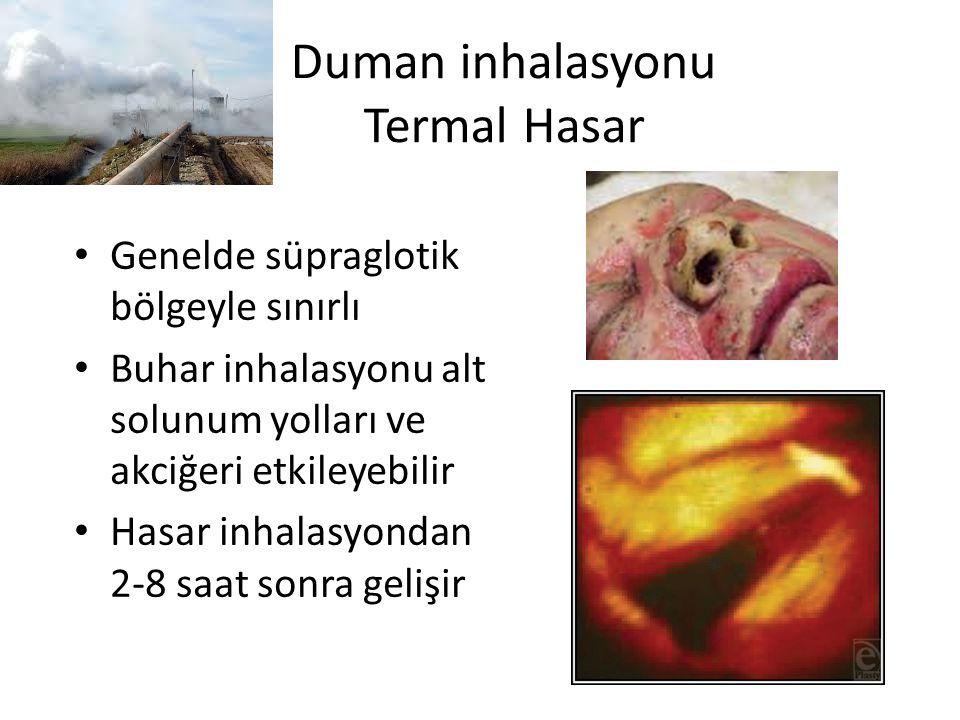 Duman inhalasyonu Termal Hasar Genelde süpraglotik bölgeyle sınırlı Buhar inhalasyonu alt solunum yolları ve akciğeri etkileyebilir Hasar inhalasyondan 2-8 saat sonra gelişir
