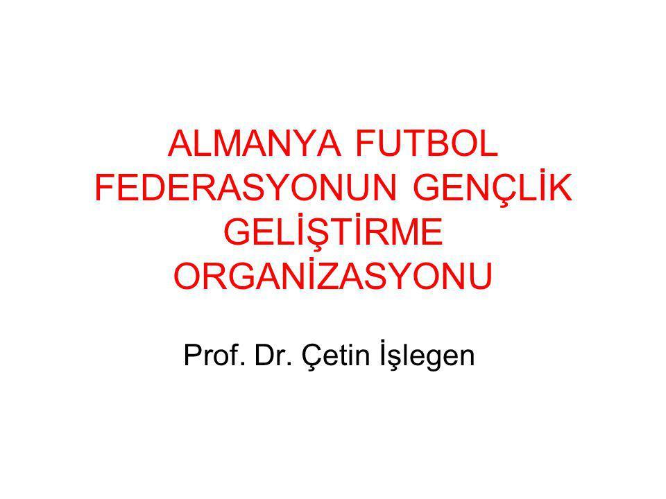 ALMANYA FUTBOL FEDERASYONUN GENÇLİK GELİŞTİRME ORGANİZASYONU Prof. Dr. Çetin İşlegen