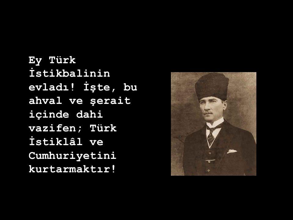 Ey Türk İstikbalinin evladı! İşte, bu ahval ve şerait içinde dahi vazifen; Türk İstiklâl ve Cumhuriyetini kurtarmaktır!