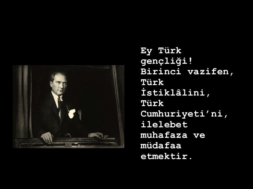 Ey Türk gençliği! Birinci vazifen, Türk İstiklâlini, Türk Cumhuriyeti'ni, ilelebet muhafaza ve müdafaa etmektir.