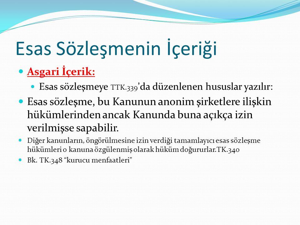 Esas Sözleşmenin İçeriği Asgari İçerik: Esas sözleşmeye TTK.339 'da düzenlenen hususlar yazılır: Esas sözleşme, bu Kanunun anonim şirketlere ilişkin hükümlerinden ancak Kanunda buna açıkça izin verilmişse sapabilir.