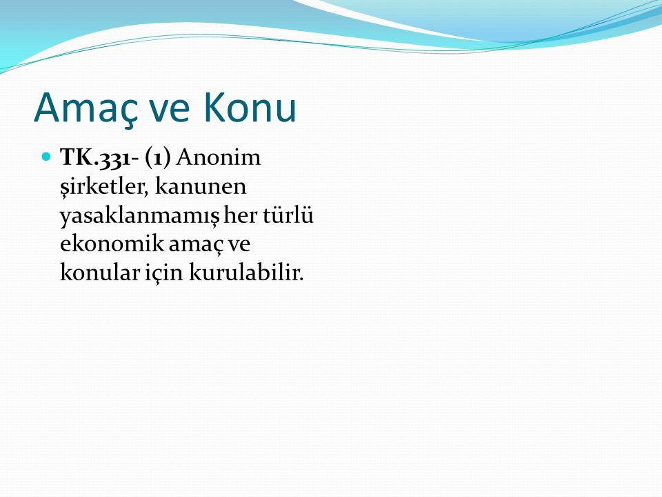 Amaç ve Konu TK.331- (1) Anonim şirketler, kanunen yasaklanmamış her türlü ekonomik amaç ve konular için kurulabilir.