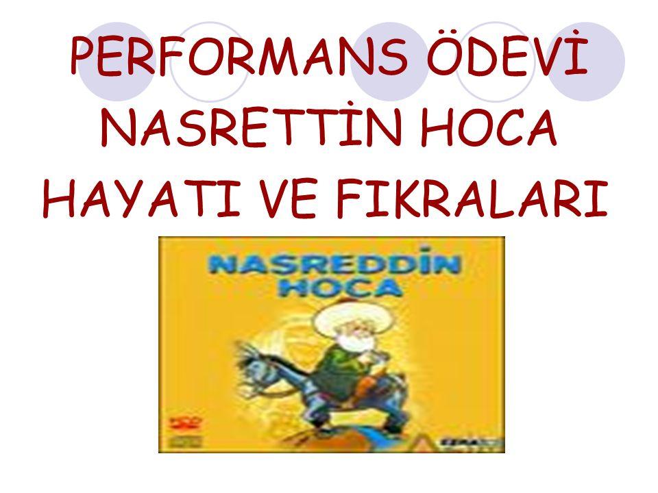 NASRETTİN HOCANIN HAYATI: Eskişehir in Sivrihisar İlçesinin Hortu yöresinde doğdu, Akşehir de öldü.