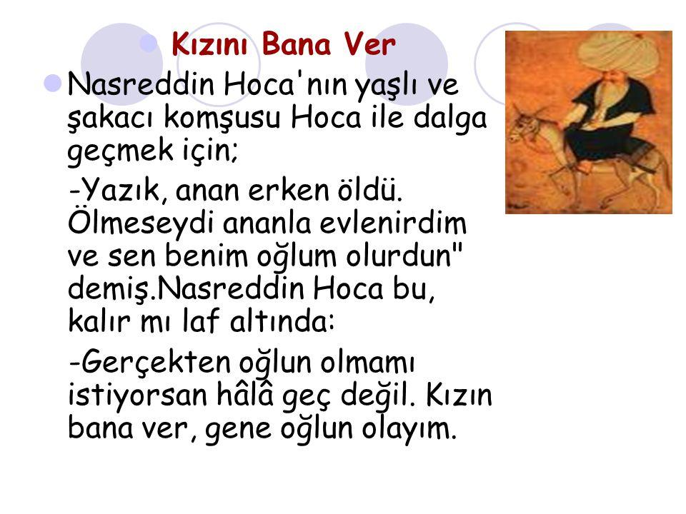 Kızını Bana Ver Nasreddin Hoca nın yaşlı ve şakacı komşusu Hoca ile dalga geçmek için; -Yazık, anan erken öldü.