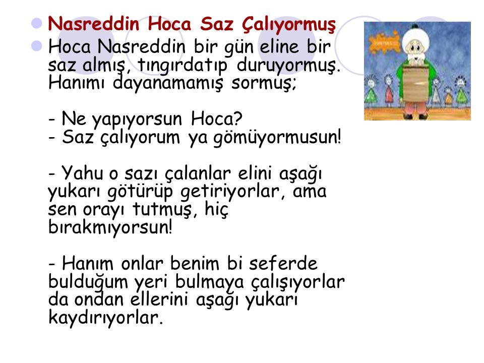 Nasreddin Hoca Saz Çalıyormuş Hoca Nasreddin bir gün eline bir saz almış, tıngırdatıp duruyormuş.