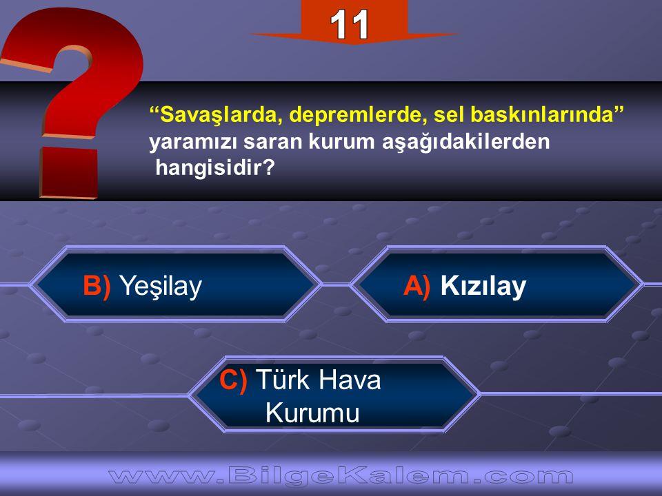 """""""Savaşlarda, depremlerde, sel baskınlarında"""" yaramızı saran kurum aşağıdakilerden hangisidir? B) Yeşilay C) Türk Hava Kurumu A) Kızılay"""