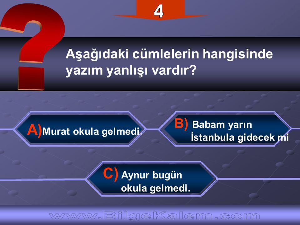 Aşağıdaki cümlelerin hangisinde yazım yanlışı vardır? A) Murat okula gelmedi. C) Aynur bugün okula gelmedi. B) Babam yarın İstanbula gidecek mi