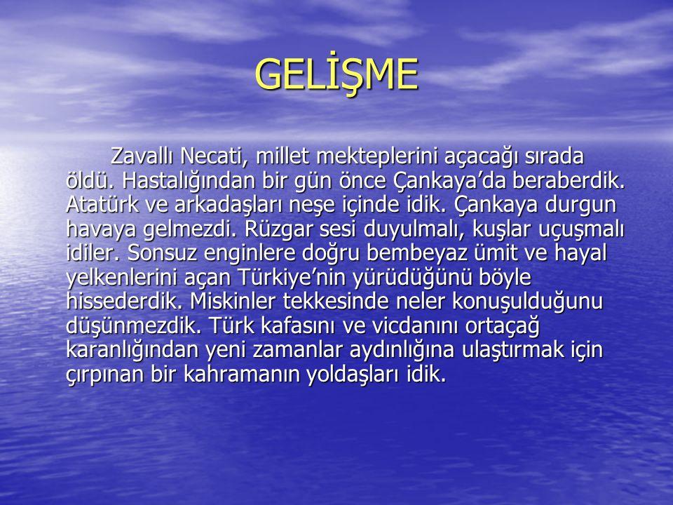 GELİŞME Zavallı Necati, millet mekteplerini açacağı sırada öldü. Hastalığından bir gün önce Çankaya'da beraberdik. Atatürk ve arkadaşları neşe içinde