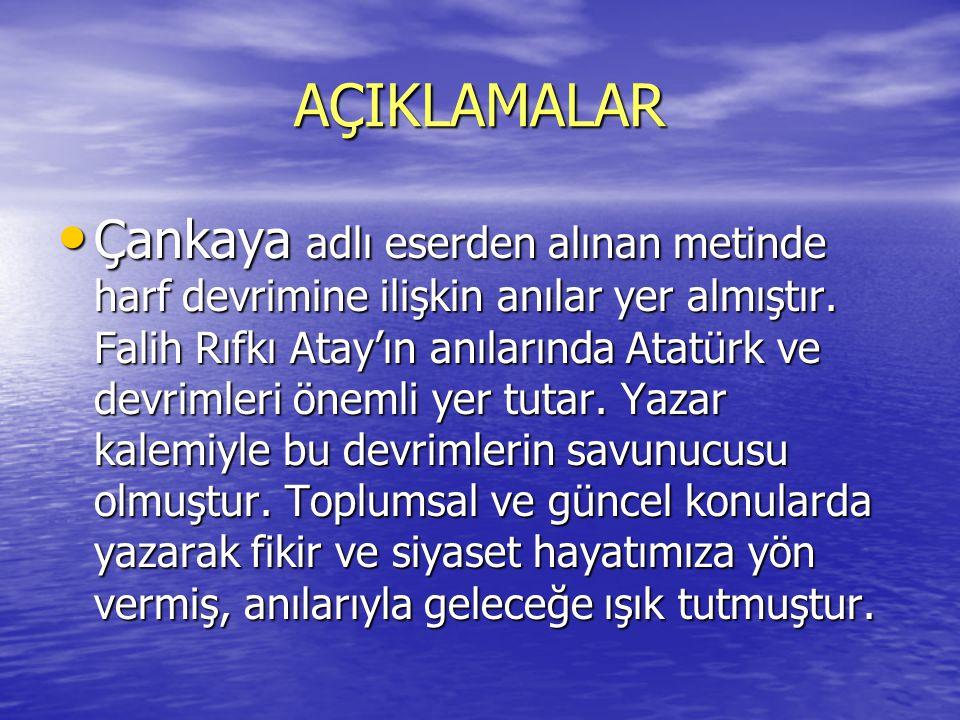 AÇIKLAMALAR Çankaya adlı eserden alınan metinde harf devrimine ilişkin anılar yer almıştır. Falih Rıfkı Atay'ın anılarında Atatürk ve devrimleri öneml